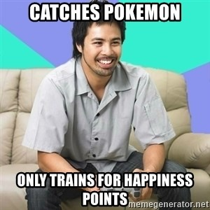 Nice Gamer Gary - catches pokemon Only trains for happiness points