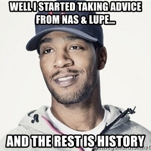 Kid Cudi Troll - WELL I STARTED TAKING ADVICE FROM NAS & LUPE... AND THE REST IS HISTORY