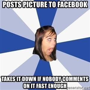 Annoying Facebook Girl - posTs picture to facebook takes it down if nobody comments on it fast enough