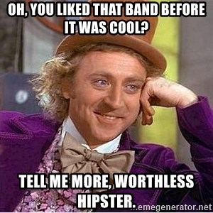 Willy Wonka - oh, you liked that band before it was cool? tell me more, worthless hipster.