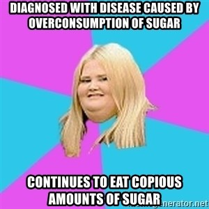 Obese Chick - Diagnosed with disease caused by overconsumption of sugar Continues to eat copious amounts of sugar