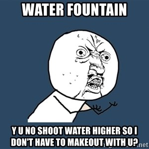 Y U No - water fountain y u no shoot water higher so i don't have to makeout with u?