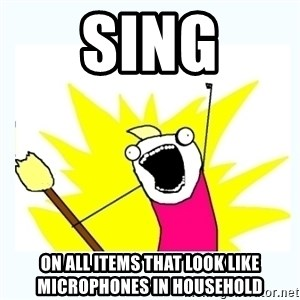 All the things - SING ON ALL ITEMS THAT LOOK LIKE MICROPHONES IN HOUSEHOLD
