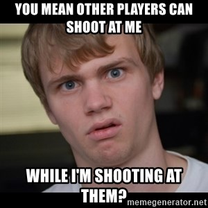 Conspiracy Manke - You mean other players can shoot at me while I'm shooting at them?