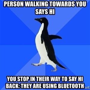 Socially Awkward Penguin - person walking towards you says Hi you stop in their way to say hi back: They are using bluetooth