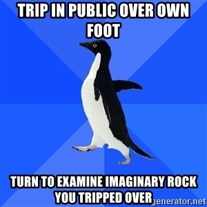 Socially Awkward Penguin - trip in public over own foot turn to examine imaginary rock you tripped over