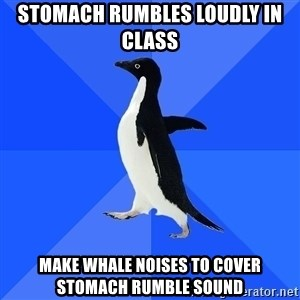 Socially Awkward Penguin - stomach rumbles loudly in class make whale noises to cover stomach rumble sound