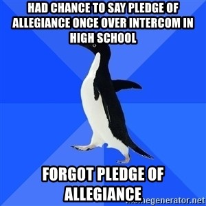 Socially Awkward Penguin - had chance to say pledge of allegiance once over intercom in high school forgot pledge of allegiance