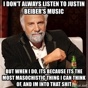 The Most Interesting Man In The World - i don't always listen to justin beiber's music but when i do, its because its the most masochistic thing i can think of, and im into that shit