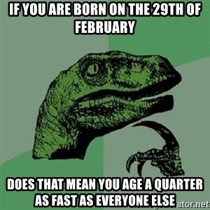 Philosoraptor - if you are born on the 29th of february does that mean you age a quarter as fast as everyone else
