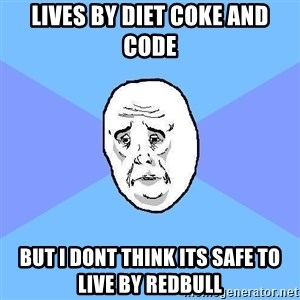 Okay Guy - Lives by diet coke and code But i dont think its safe to live by redbull