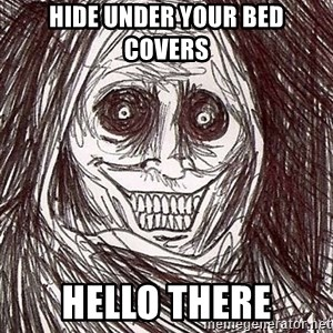 Horrifying Houseguest - hide under your bed covers Hello there