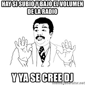 we got a badass over here - hay si subio y bajo el volumen de la radio y ya se cree dj