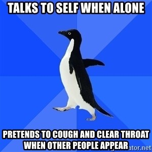 Socially Awkward Penguin - talks to self when alone pretends to cough and clear throat when other people appear