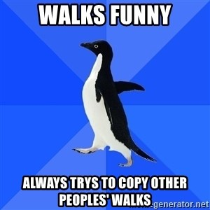 Socially Awkward Penguin - walks funny always trys to copy other peoples' walks