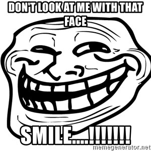 the real troll face  - don't look at me with that face smile....!!!!!!!