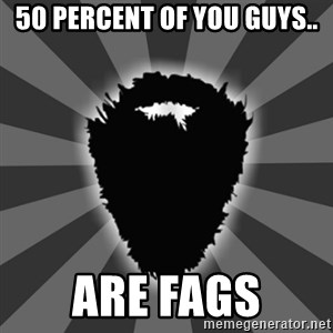 BEARD - 50 percent of you guys.. are fags