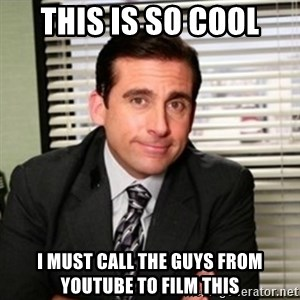 Michael Scott - this is so cool i must call the guys from youtube to film this