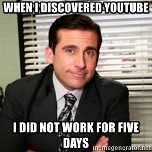 Michael Scott - when i discovered youtube i did not work for five days