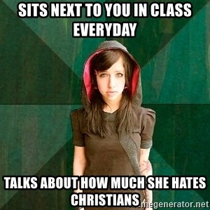 Progressive Girl - sits next to you in class everyday talks about how much she hates christians