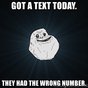 Forever Alone - Got a text today. they had the wrong number.