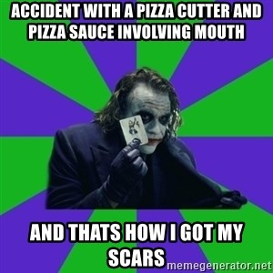 mr joker - Accident with a pizza cutter and pizza sauce involving mouth and thats how i got my scars