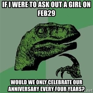 Philosoraptor - If i were to ask out a girl on feb29 would we only celebrate our ANNIVERSARY every four years?