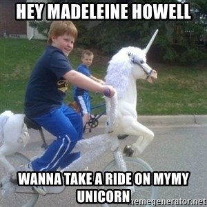 unicorn - hey madeleine howell wanna take a ride on mymy unicorn