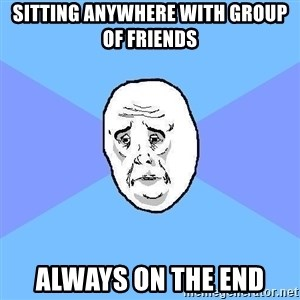 Okay Guy - sitting anywhere with group of friends always on the end