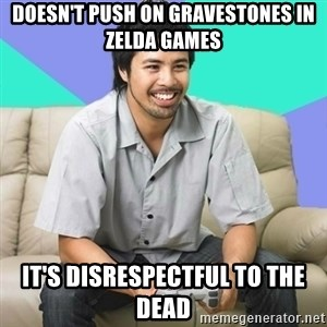 Nice Gamer Gary - doesn't push on gravestones in zelda games it's disrespectful to the dead