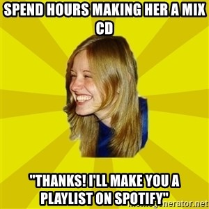 """Trologirl - spend hours making her a mix cd """"thanks! i'll make you a playlist on spotify"""""""
