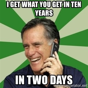 Calling Mitt Romney - I get what you get in ten years in two days