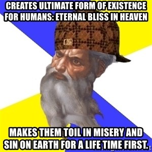 Scumbag God - creates ultimate form of existence for humans: eternal bliss in heaven makes them toil in misery and sin on earth for a life time first.