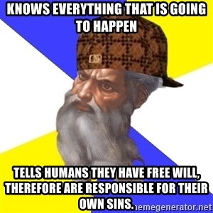 Scumbag God - knows everything that is going to happen tells humans they have free will, therefore are responsible for their own sins.