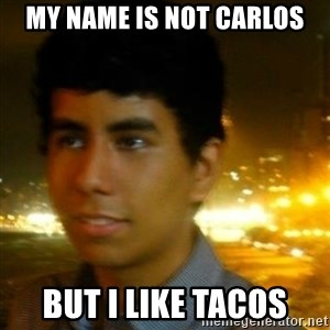Unlucky mexican - My name is not carlos but i like tacos