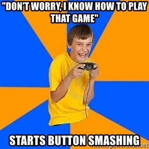 "Annoying Gamer Kid - ""Don't worry, I know how to play that game"" starts button smashing"