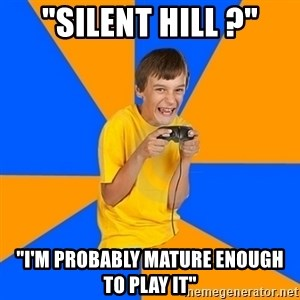 "Annoying Gamer Kid - ""silent hill ?"" ""I'm probably mature enough to play it"""