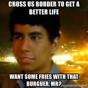 Unlucky mexican - cross us border to get a better life WANT some fries with that burguer, MR?
