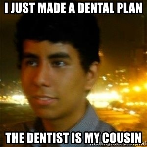 Unlucky mexican - i just made a dental plan THE DENTIST IS MY COUSIN