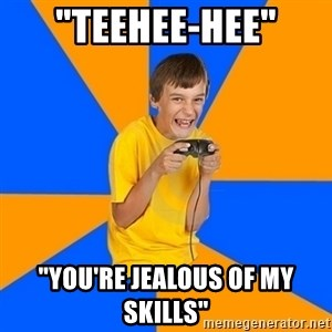 "Annoying Gamer Kid - ""teehee-hee"" ""you're jealous of my skills"""