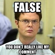 Dwight Shrute - false you don't really like my comment