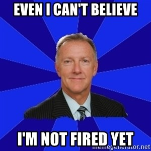Ron Wilson/Leafs Memes - Even i can't believe i'm not fired yet