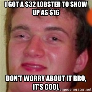 highguy - i got a $32 lobster to show up as $16 don't worry about it bro, it's cool