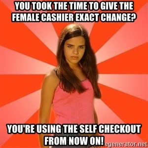 Jealous Girl - You took the time to give the Female cashier exact change? You're using the self checkout from now on!