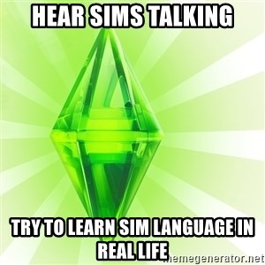 Sims - HEAR SIMS TALKING TRY TO LEARN SIM LANGUAGE IN REAL LIFE