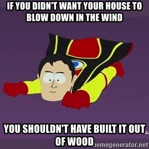 Captain Hindsight - if you didn't want your house to blow down in the wind you shouldn't have built it out of wood