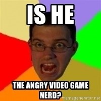 Typical Gamer - Is he The angry video game nerd?