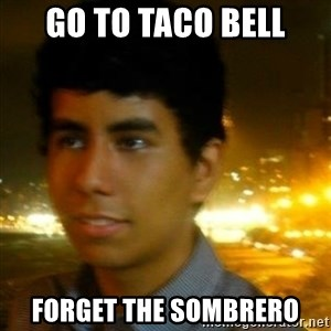 Unlucky mexican - GO TO TACO BELL FORGET THE SOMBRERO