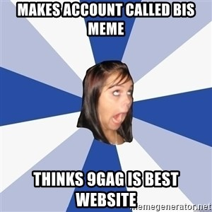 Annoying Facebook Girl - Makes account called bis meme thinks 9gag is best website