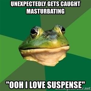 "Foul Bachelor Frog - unexpectedly gets caught masturbating ""ooh i love suspense"""